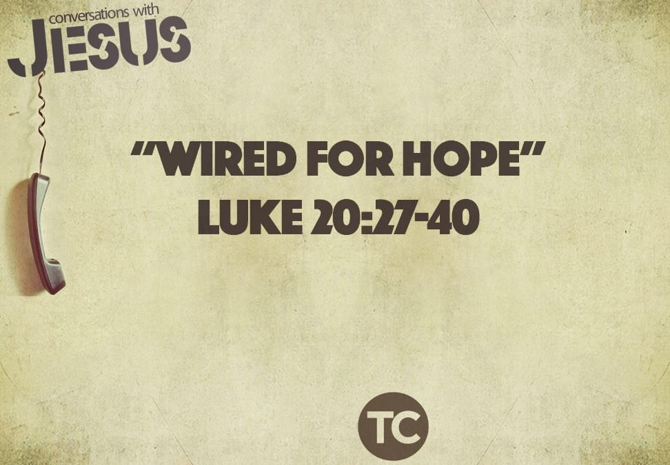 """Wired For Hope""   Luke 20:27-40  Pastor Greg Howard"