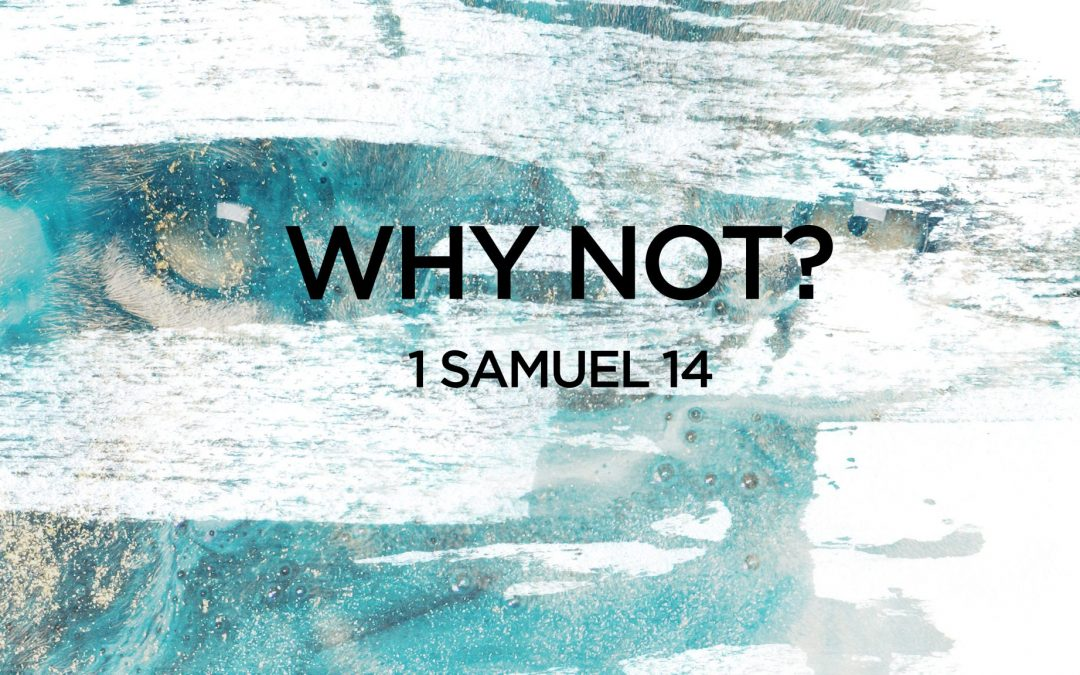 """WHY NOT?""- 1 Samuel 14  Pastor Greg Howard"