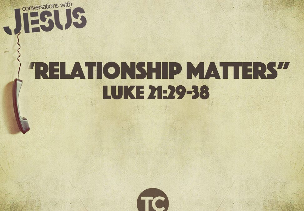 """Relationship Matters"" John 15:5-8, Luke 21:29-38 Pastor Greg Howard"
